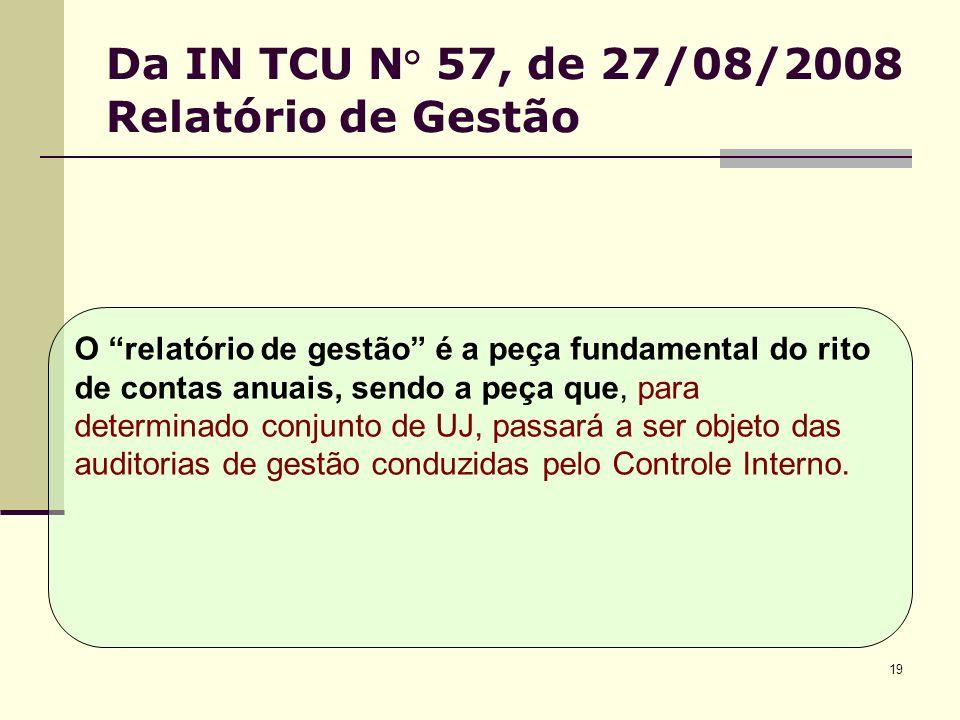 19 Da IN TCU N° 57, de 27/08/2008 Relatório de Gestão O relatório de gestão é a peça fundamental do rito de contas anuais, sendo a peça que, para determinado conjunto de UJ, passará a ser objeto das auditorias de gestão conduzidas pelo Controle Interno.