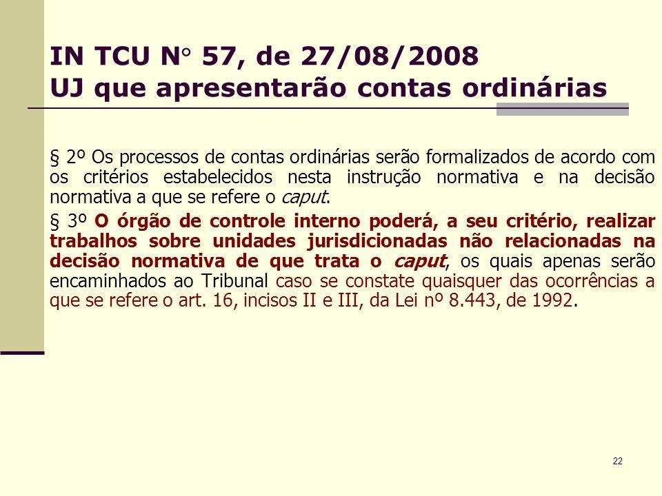 22 IN TCU N° 57, de 27/08/2008 UJ que apresentarão contas ordinárias § 2º Os processos de contas ordinárias serão formalizados de acordo com os critérios estabelecidos nesta instrução normativa e na decisão normativa a que se refere o caput.