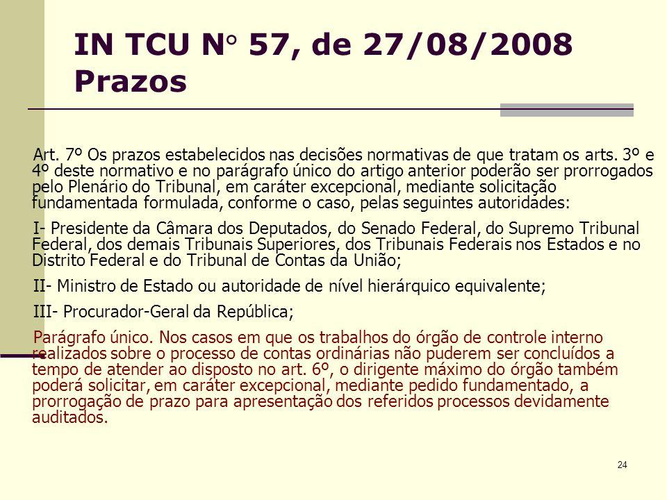 24 IN TCU N° 57, de 27/08/2008 Prazos Art. 7º Os prazos estabelecidos nas decisões normativas de que tratam os arts. 3º e 4º deste normativo e no pará