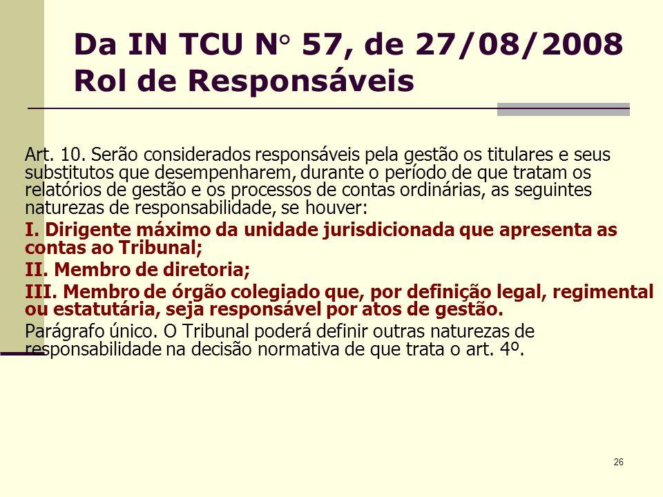 26 Da IN TCU N° 57, de 27/08/2008 Rol de Responsáveis Art. 10. Serão considerados responsáveis pela gestão os titulares e seus substitutos que desempe