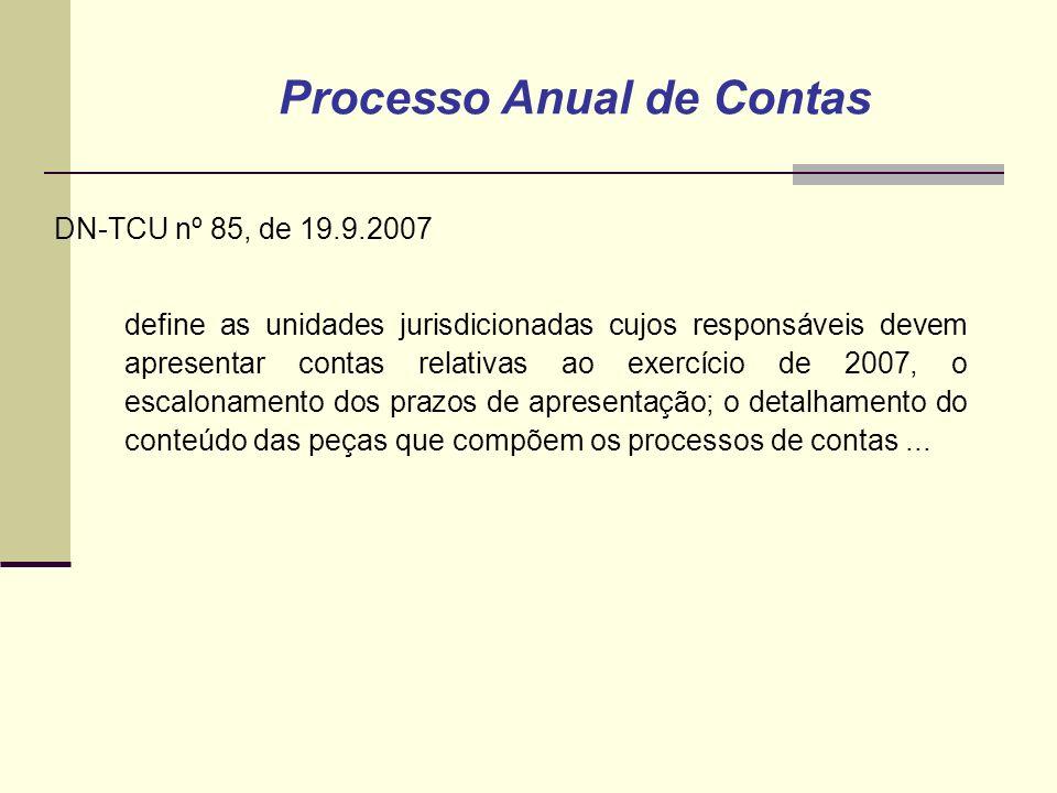 DN-TCU nº 85, de 19.9.2007 define as unidades jurisdicionadas cujos responsáveis devem apresentar contas relativas ao exercício de 2007, o escalonamento dos prazos de apresentação; o detalhamento do conteúdo das peças que compõem os processos de contas...