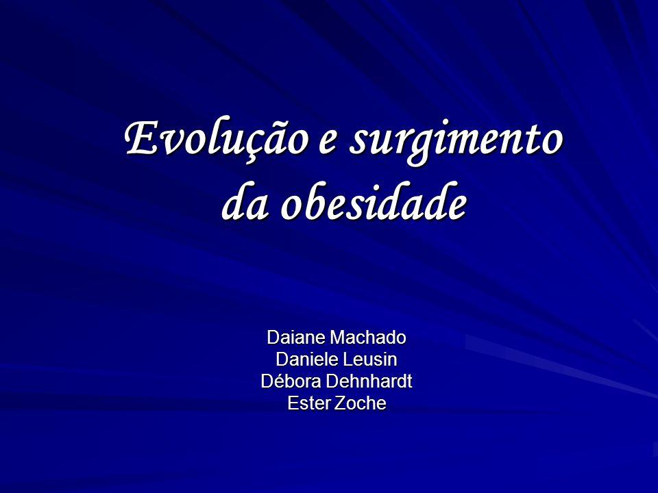 Evolução e surgimento da obesidade Daiane Machado Daniele Leusin Débora Dehnhardt Ester Zoche