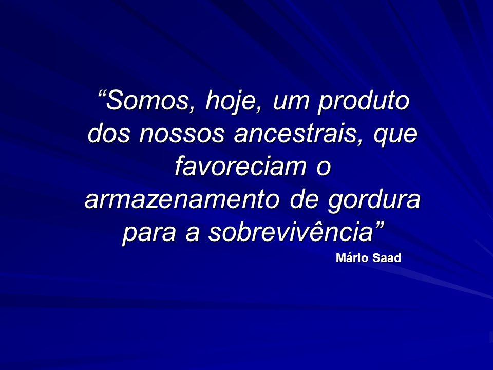 Somos, hoje, um produto dos nossos ancestrais, que favoreciam o armazenamento de gordura para a sobrevivência Mário Saad Mário Saad