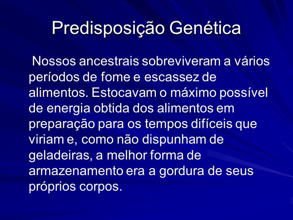 Predisposição Genética Nossos ancestrais sobreviveram a vários períodos de fome e escassez de alimentos. Estocavam o máximo possível de energia obtida