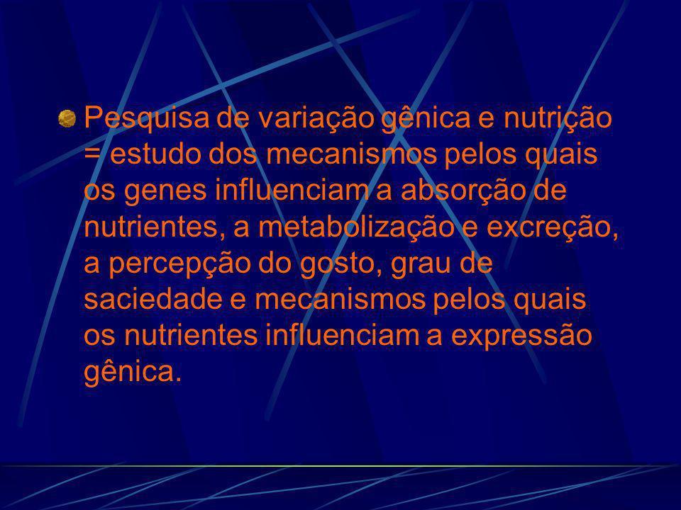 Pesquisa de variação gênica e nutrição = estudo dos mecanismos pelos quais os genes influenciam a absorção de nutrientes, a metabolização e excreção, a percepção do gosto, grau de saciedade e mecanismos pelos quais os nutrientes influenciam a expressão gênica.