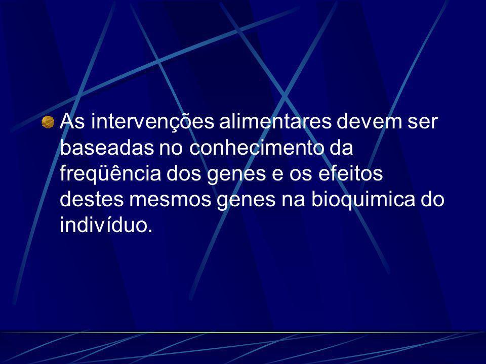 As intervenções alimentares devem ser baseadas no conhecimento da freqüência dos genes e os efeitos destes mesmos genes na bioquimica do indivíduo.