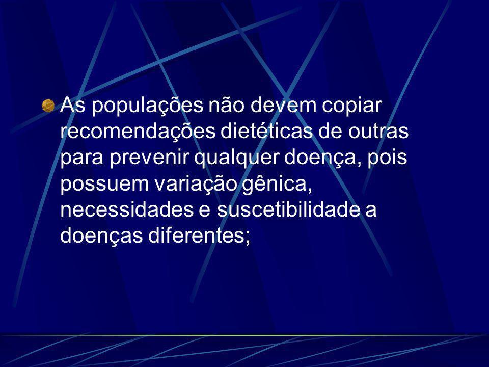 As populações não devem copiar recomendações dietéticas de outras para prevenir qualquer doença, pois possuem variação gênica, necessidades e suscetibilidade a doenças diferentes;