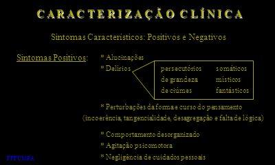 C A R A C T E R I Z A Ç Ã O C L Í N I C A Sintomas Característicos: Positivos e Negativos Sintomas Positivos: * Alucinações * Delírios * Perturbações