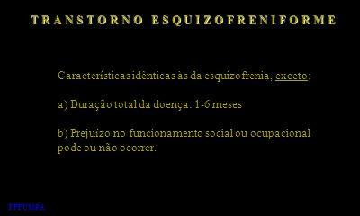 T R A N S T O R N O E S Q U I Z O F R E N I F O R M E Características idênticas às da esquizofrenia, exceto: a) Duração total da doença: 1-6 meses b)