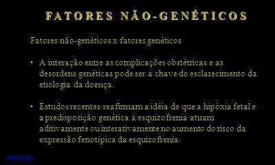 Fatores não-genéticos x fatores genéticos A interação entre as complicações obstétricas e as desordens genéticas pode ser a chave do esclarecimento da