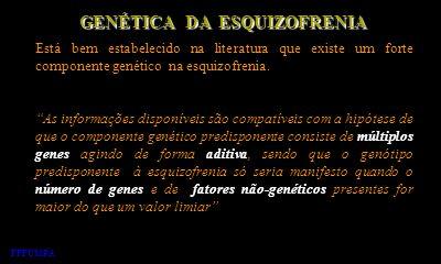 GENÉTICA DA ESQUIZOFRENIA Está bem estabelecido na literatura que existe um forte componente genético na esquizofrenia. As informações disponíveis são