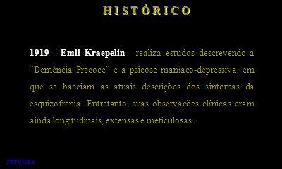 H I S T Ó R I C O 1919 - Emil Kraepelin - realiza estudos descrevendo a Demência Precoce e a psicose maníaco-depressiva, em que se baseiam as atuais d