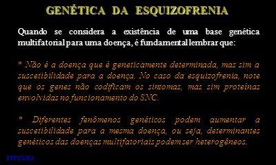 GENÉTICA DA ESQUIZOFRENIA Quando se considera a existência de uma base genética multifatorial para uma doença, é fundamental lembrar que: * Não é a do