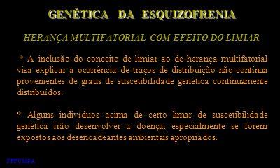 HERANÇA MULTIFATORIAL COM EFEITO DO LIMIAR GENÉTICA DA ESQUIZOFRENIA * A inclusão do conceito de limiar ao de herança multifatorial visa explicar a oc