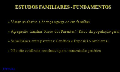ESTUDOS FAMILIARES - FUNDAMENTOS » Visam avaliar se a doença agrega-se em famílias » Agregação familiar: Risco dos Parentes > Risco da população geral
