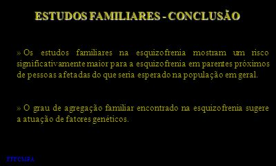 ESTUDOS FAMILIARES - CONCLUSÃO » Os estudos familiares na esquizofrenia mostram um risco significativamente maior para a esquizofrenia em parentes pró