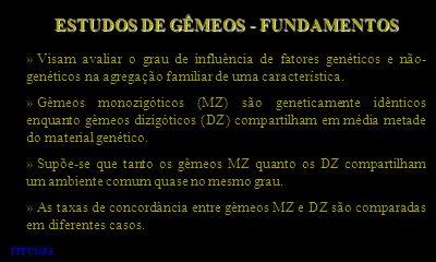 ESTUDOS DE GÊMEOS - FUNDAMENTOS » Visam avaliar o grau de influência de fatores genéticos e não- genéticos na agregação familiar de uma característica