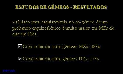ESTUDOS DE GÊMEOS - RESULTADOS » O risco para esquizofrenia no co-gêmeo de um probando esquizofrênico é muito maior em MZs do que em DZs. FFFCMPA Conc