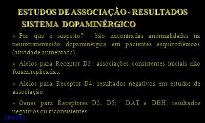 ESTUDOS DE ASSOCIAÇÃO - RESULTADOS » Por que é suspeito? São encontradas anormalidades na neurotransmissão dopaminérgica em pacientes esquizofrênicos