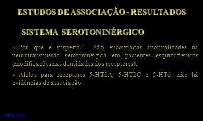 ESTUDOS DE ASSOCIAÇÃO - RESULTADOS » Por que é suspeito? São encontradas anormalidades na neurotransmissão serotoninérgica em pacientes esquizofrênico