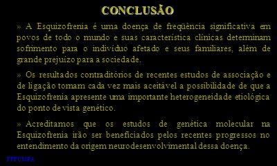 CONCLUSÃO » A Esquizofrenia é uma doença de freqüência significativa em povos de todo o mundo e suas característica clínicas determinam sofrimento par