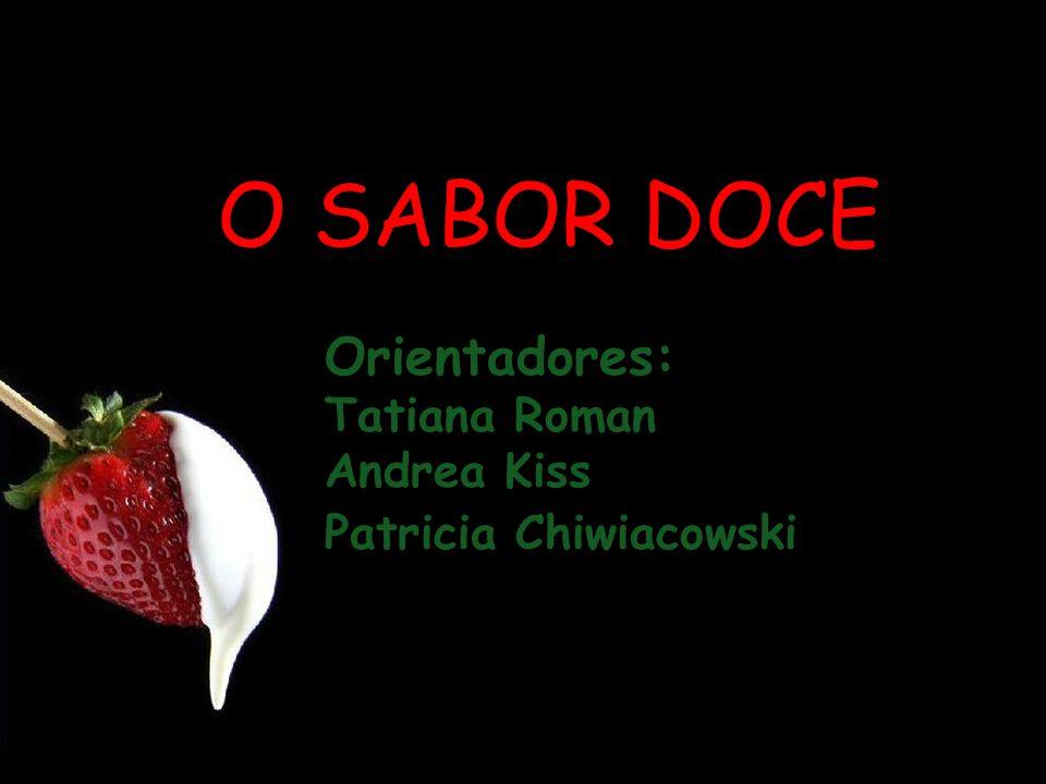 O SABOR DOCE Orientadores: Tatiana Roman Andrea Kiss Patricia Chiwiacowski