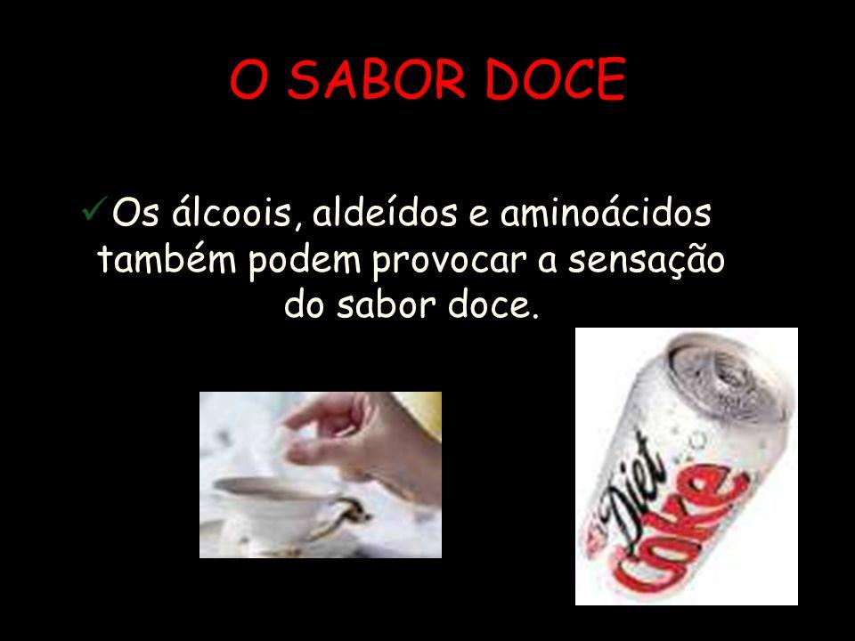 O SABOR DOCE Os álcoois, aldeídos e aminoácidos também podem provocar a sensação do sabor doce.