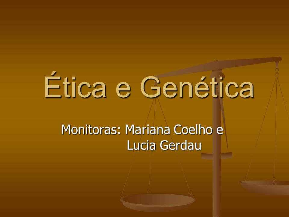 Ética e Genética Monitoras: Mariana Coelho e Lucia Gerdau