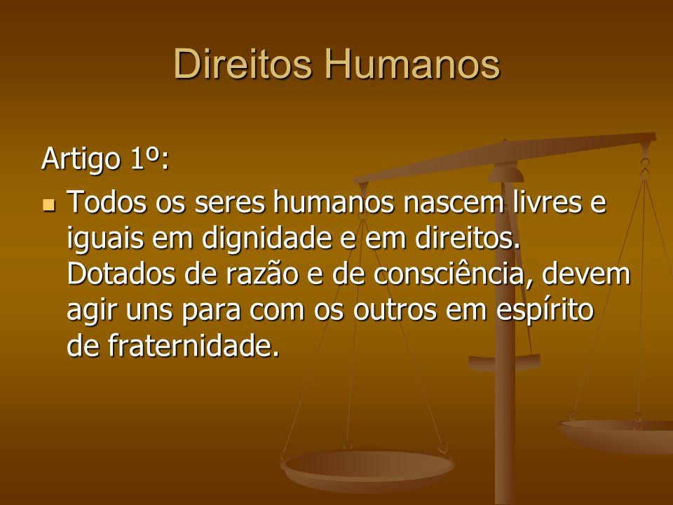 Direitos Humanos Artigo 1º: Todos os seres humanos nascem livres e iguais em dignidade e em direitos. Dotados de razão e de consciência, devem agir un