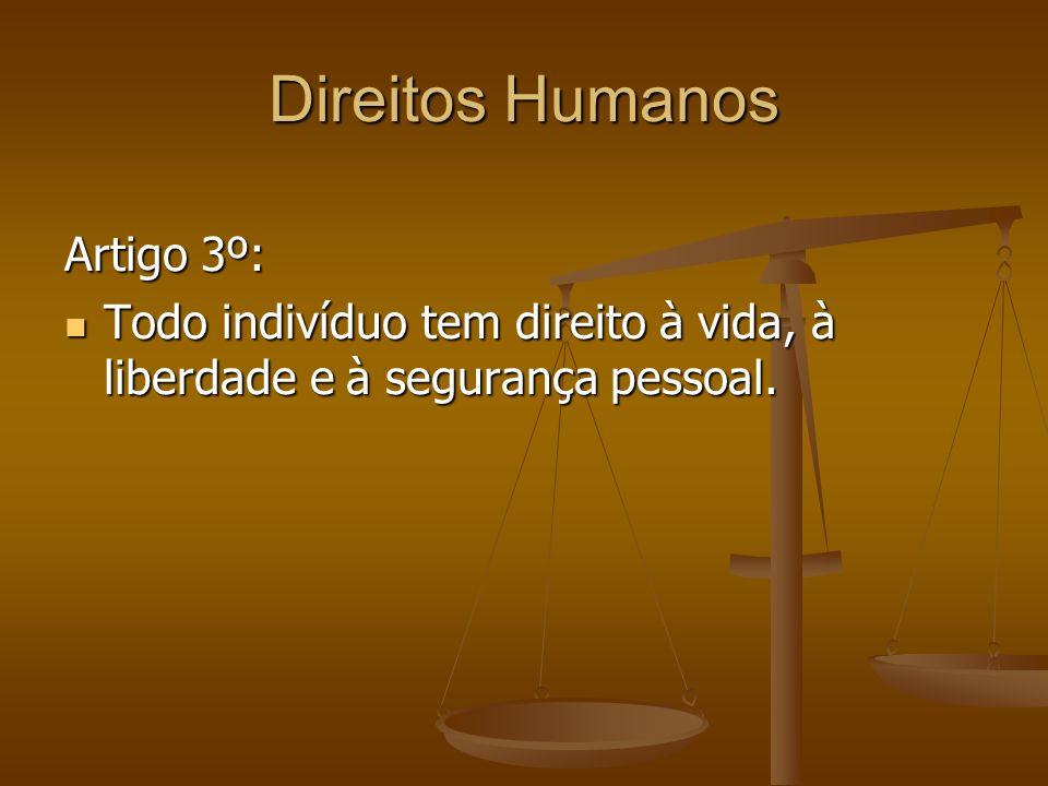 Direitos Humanos Artigo 3º: Todo indivíduo tem direito à vida, à liberdade e à segurança pessoal. Todo indivíduo tem direito à vida, à liberdade e à s