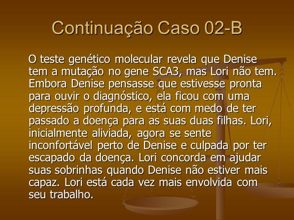 Continuação Caso 02-B O teste genético molecular revela que Denise tem a mutação no gene SCA3, mas Lori não tem. Embora Denise pensasse que estivesse