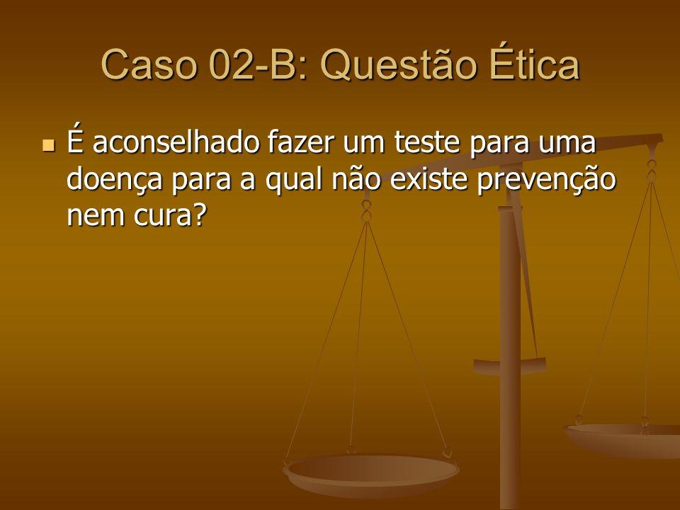 Caso 02-B: Questão Ética É aconselhado fazer um teste para uma doença para a qual não existe prevenção nem cura? É aconselhado fazer um teste para uma