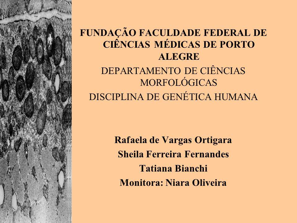 FUNDAÇÃO FACULDADE FEDERAL DE CIÊNCIAS MÉDICAS DE PORTO ALEGRE DEPARTAMENTO DE CIÊNCIAS MORFOLÓGICAS DISCIPLINA DE GENÉTICA HUMANA Rafaela de Vargas O