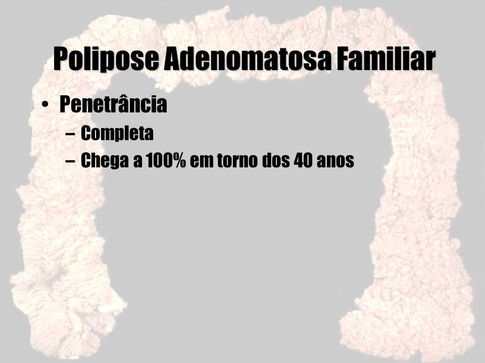 Polipose Adenomatosa Familiar Penetrância –Completa –Chega a 100% em torno dos 40 anos