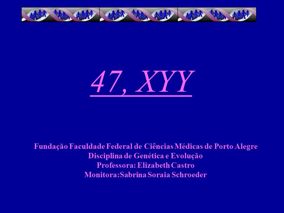 47, XYY Fundação Faculdade Federal de Ciências Médicas de Porto Alegre Disciplina de Genética e Evolução Professora: Elizabeth Castro Monitora:Sabrina