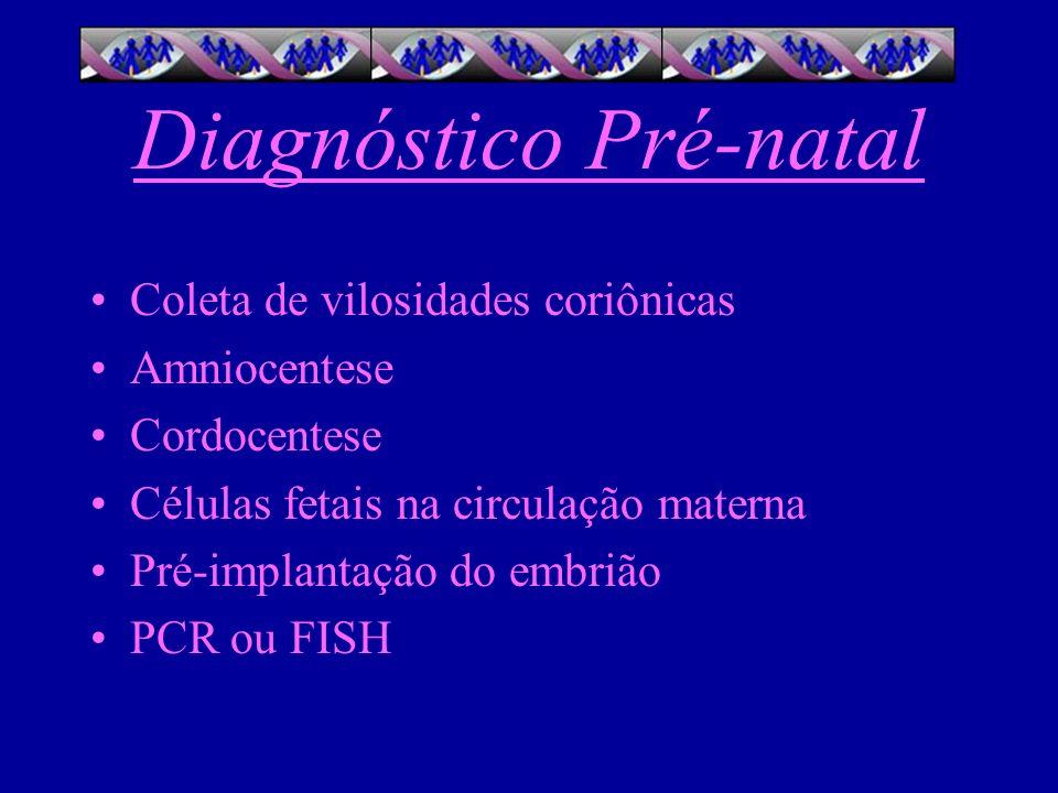 Diagnóstico Pré-natal Coleta de vilosidades coriônicas Amniocentese Cordocentese Células fetais na circulação materna Pré-implantação do embrião PCR o