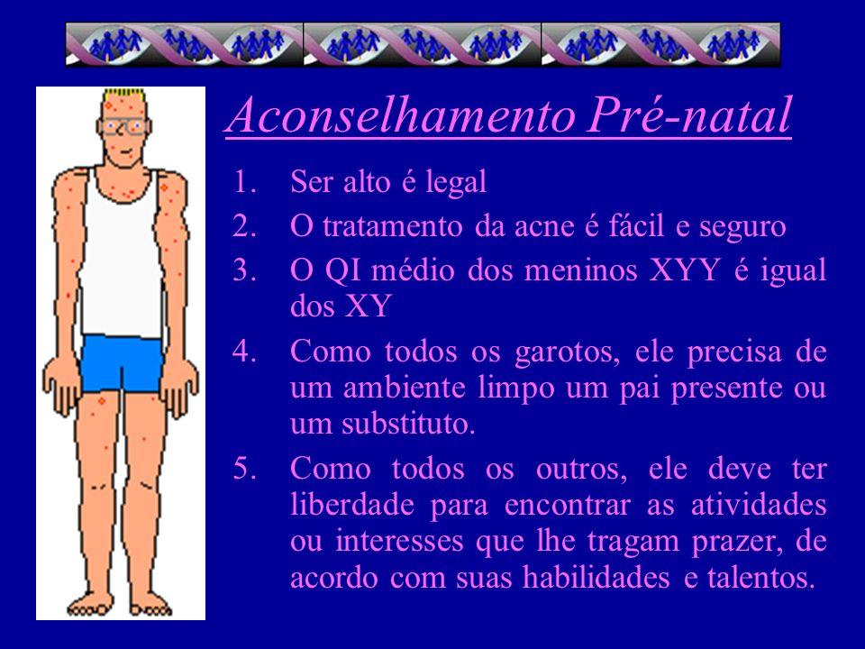 Aconselhamento Pré-natal 1.Ser alto é legal 2.O tratamento da acne é fácil e seguro 3.O QI médio dos meninos XYY é igual dos XY 4.Como todos os garoto