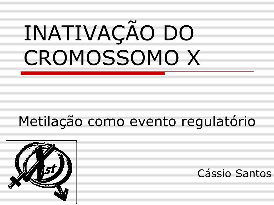 INATIVAÇÃO DO CROMOSSOMO X Metilação como evento regulatório Cássio Santos