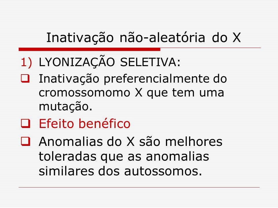 Inativação não-aleatória do X 1)LYONIZAÇÃO SELETIVA: Inativação preferencialmente do cromossomomo X que tem uma mutação. Efeito benéfico Anomalias do