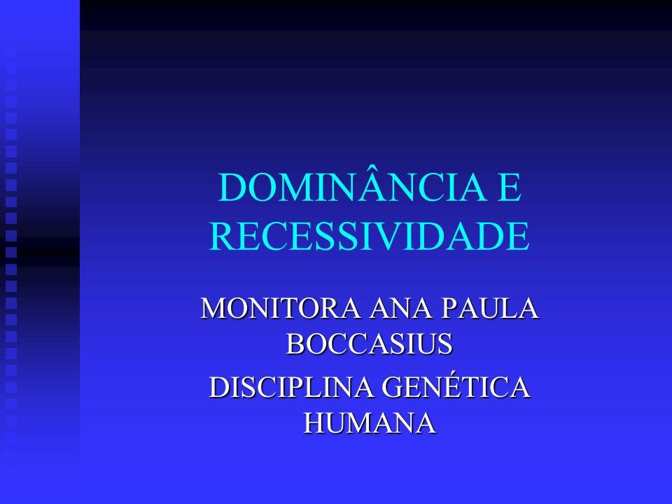DOMINÂNCIA E RECESSIVIDADE MONITORA ANA PAULA BOCCASIUS DISCIPLINA GENÉTICA HUMANA