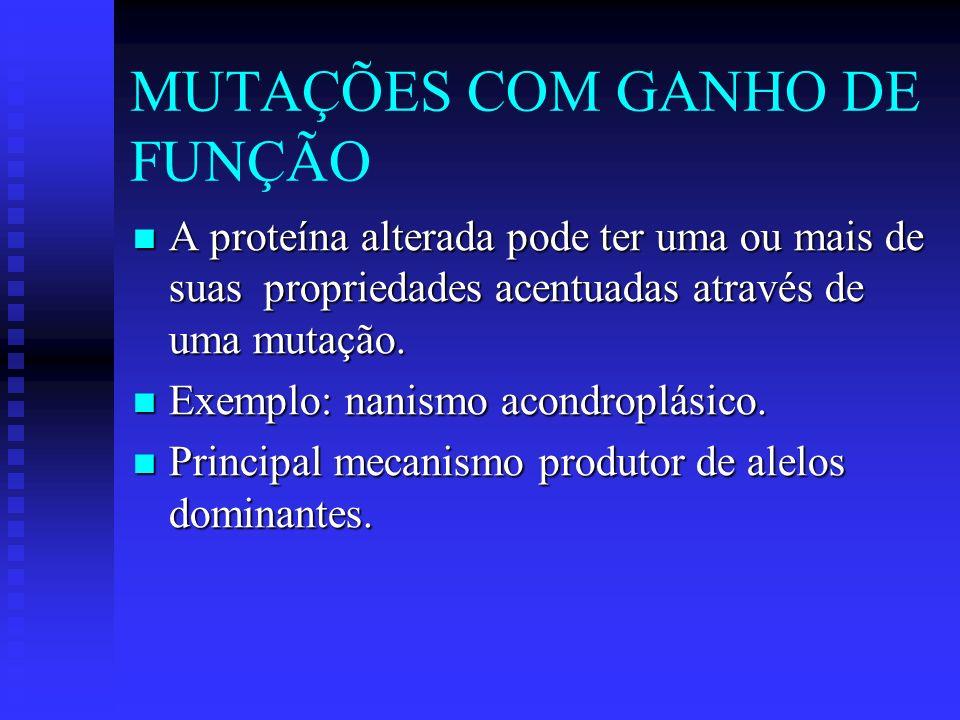 MUTAÇÕES COM GANHO DE FUNÇÃO A proteína alterada pode ter uma ou mais de suas propriedades acentuadas através de uma mutação. A proteína alterada pode