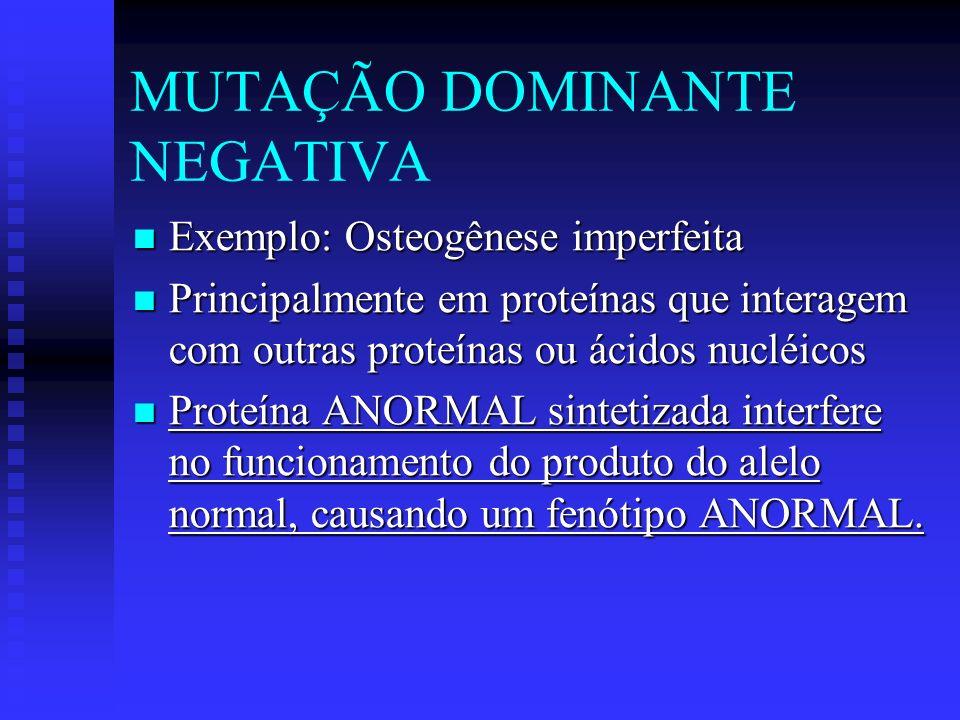 MUTAÇÃO DOMINANTE NEGATIVA Exemplo: Osteogênese imperfeita Exemplo: Osteogênese imperfeita Principalmente em proteínas que interagem com outras proteí