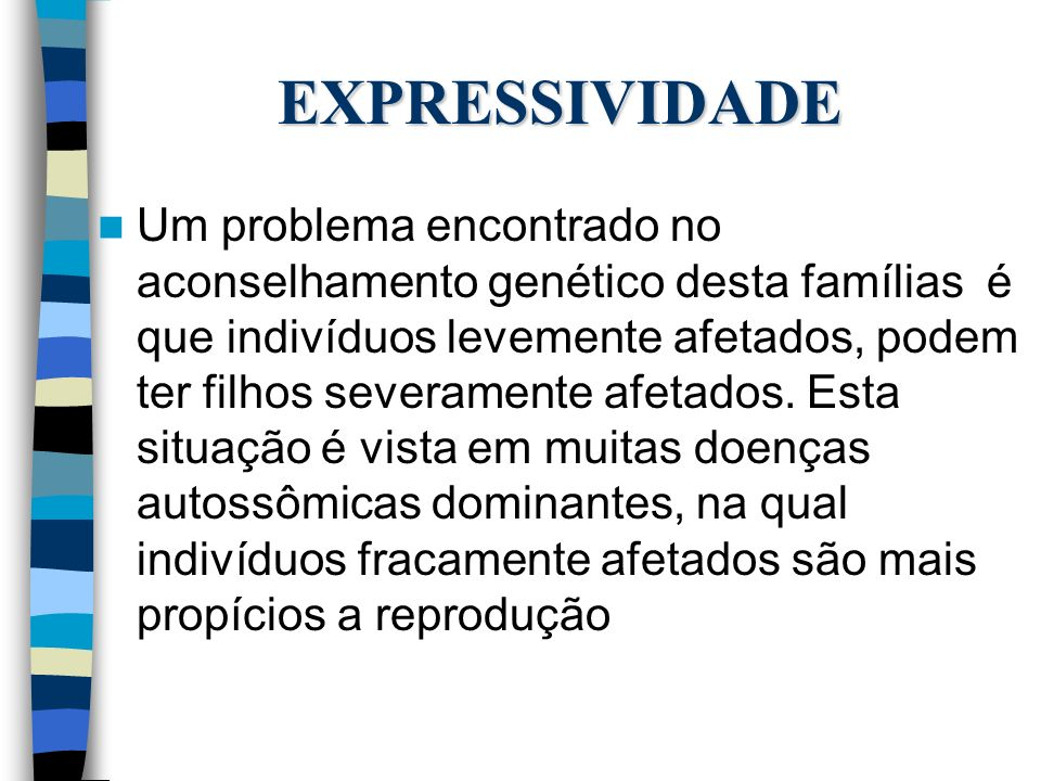 EXPRESSIVIDADE Um problema encontrado no aconselhamento genético desta famílias é que indivíduos levemente afetados, podem ter filhos severamente afet