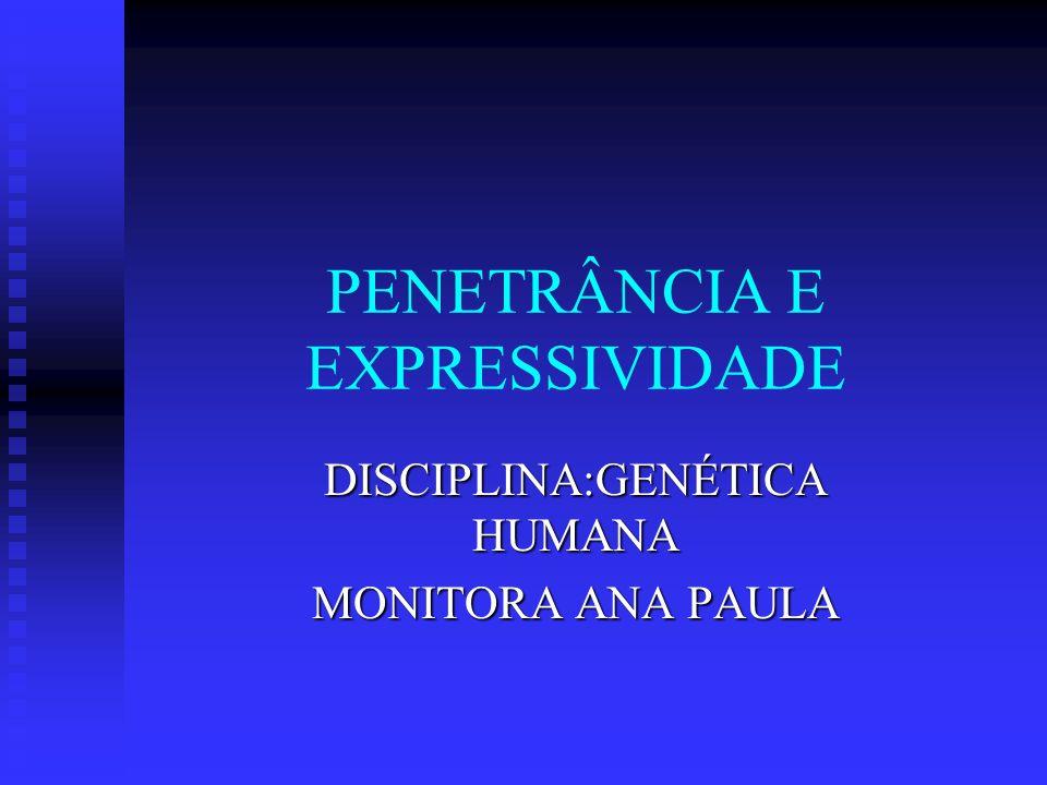 PENETRÂNCIA E EXPRESSIVIDADE DISCIPLINA:GENÉTICA HUMANA MONITORA ANA PAULA