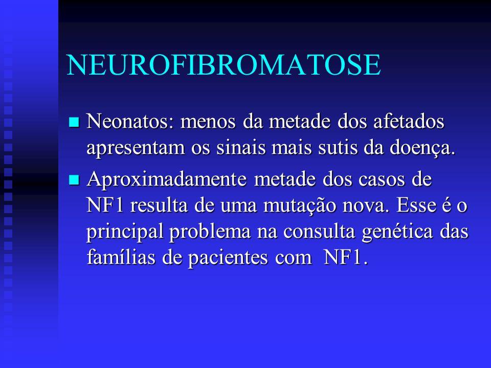 NEUROFIBROMATOSE Neonatos: menos da metade dos afetados apresentam os sinais mais sutis da doença. Neonatos: menos da metade dos afetados apresentam o