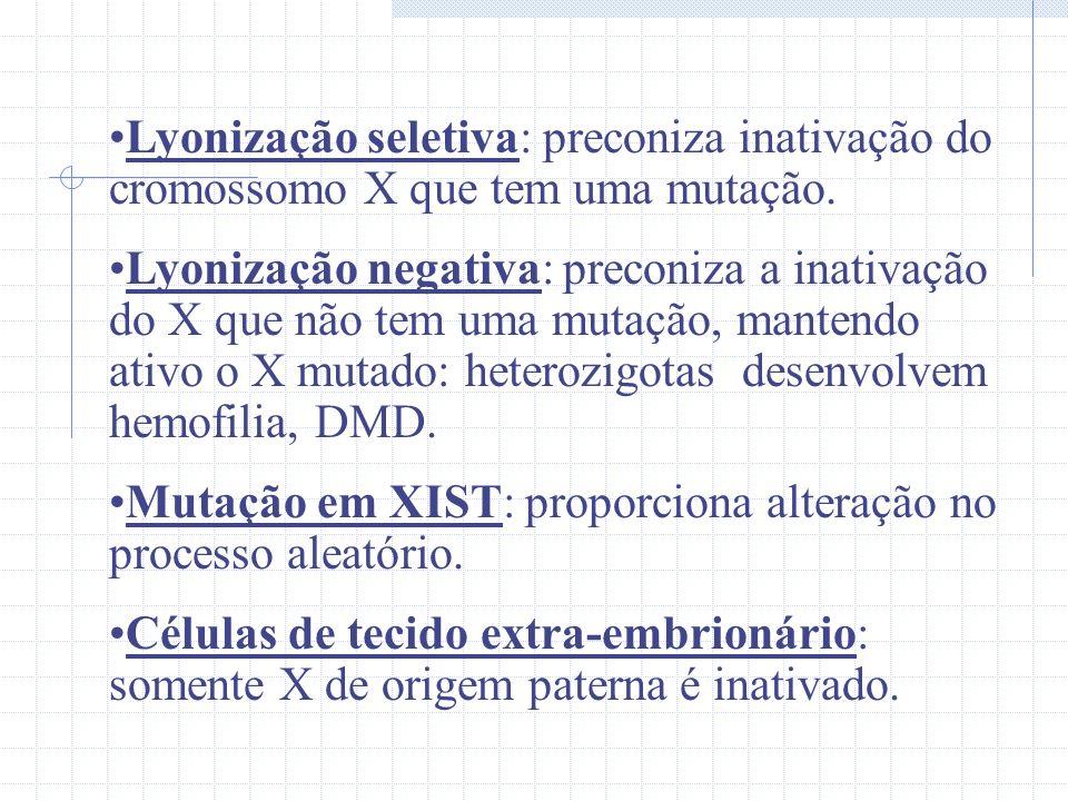 Lyonização seletiva: preconiza inativação do cromossomo X que tem uma mutação. Lyonização negativa: preconiza a inativação do X que não tem uma mutaçã