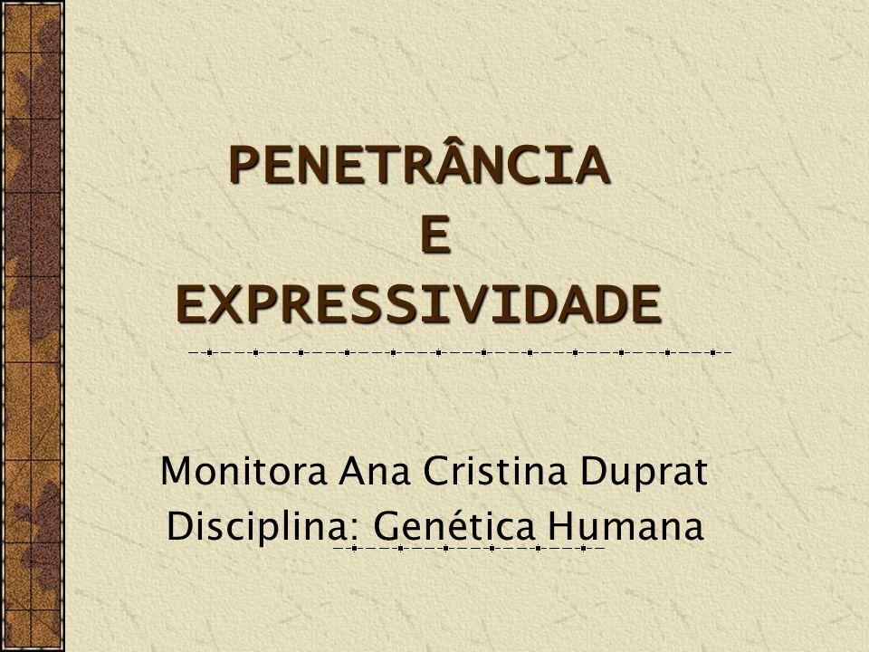 PENETRÂNCIA E EXPRESSIVIDADE Monitora Ana Cristina Duprat Disciplina: Genética Humana