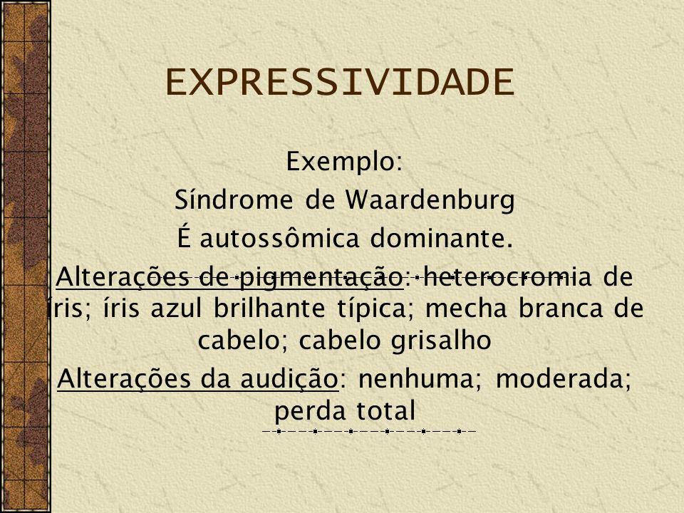 EXPRESSIVIDADE Exemplo: Síndrome de Waardenburg É autossômica dominante. Alterações de pigmentação: heterocromia de íris; íris azul brilhante típica;