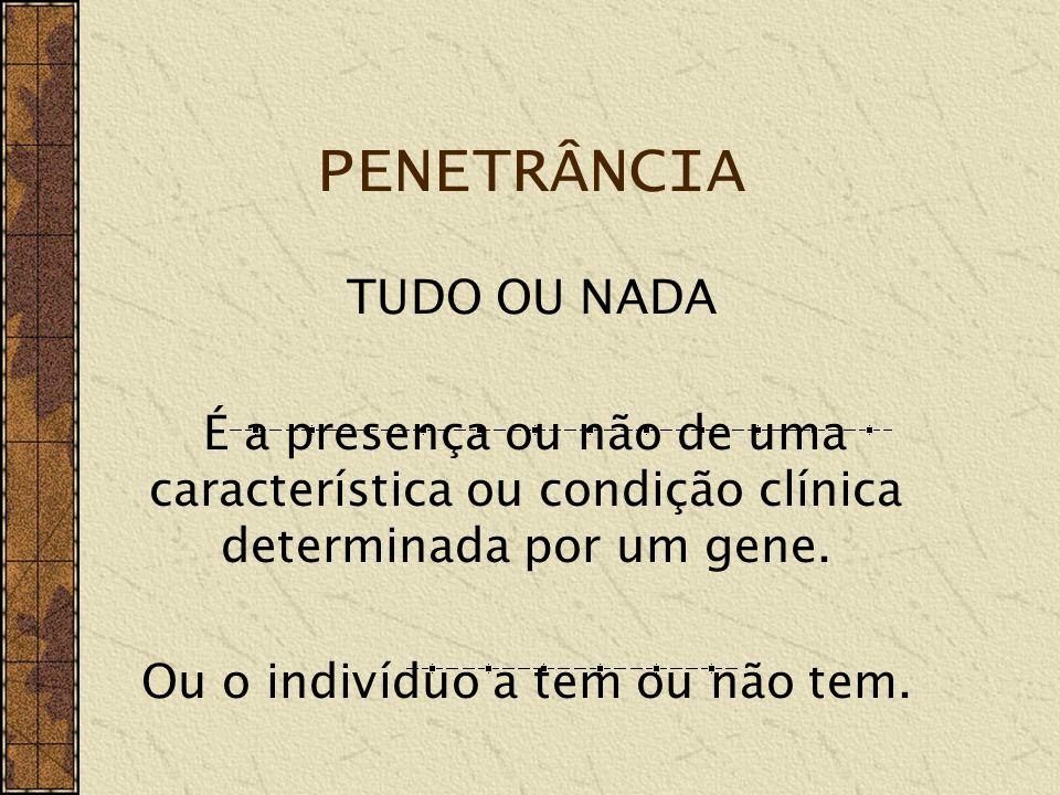 PENETRÂNCIA Como fator estatístico, a Penetrância refere-se à fração de pessoas, portadoras obrigatórias de um gene determinado, que manifestam seu fenótipo específico.