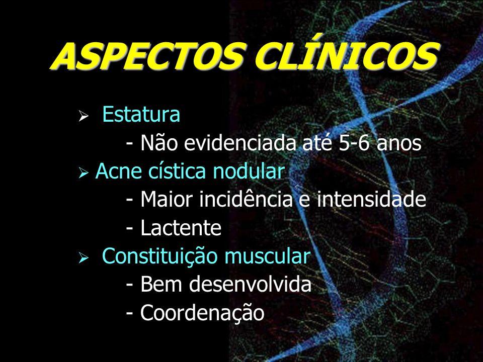 ASPECTOS CLÍNICOS Estatura - Não evidenciada até 5-6 anos Acne cística nodular - Maior incidência e intensidade - Lactente Constituição muscular - Bem